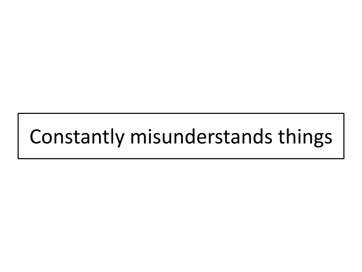 Constantly misunderstands things