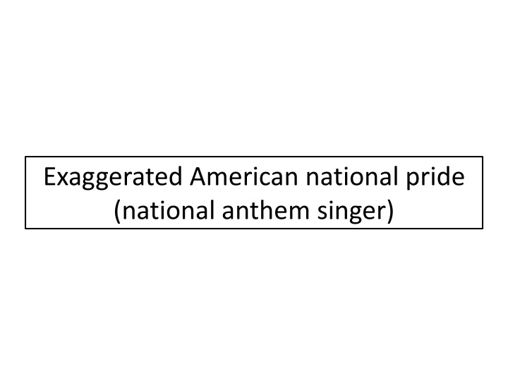 Exaggerated American national pride (national anthem singer)