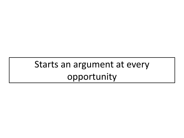 Starts an argument at every opportunity