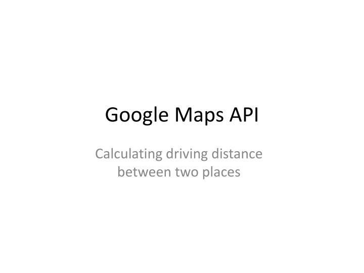 PPT - Google Maps API PowerPoint Presentation, free download ... Driving Distance Google Maps on traffic google maps, map google maps, coordinates google maps,
