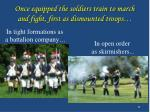 once equipped the soldiers train to march and fight first as dismounted troops