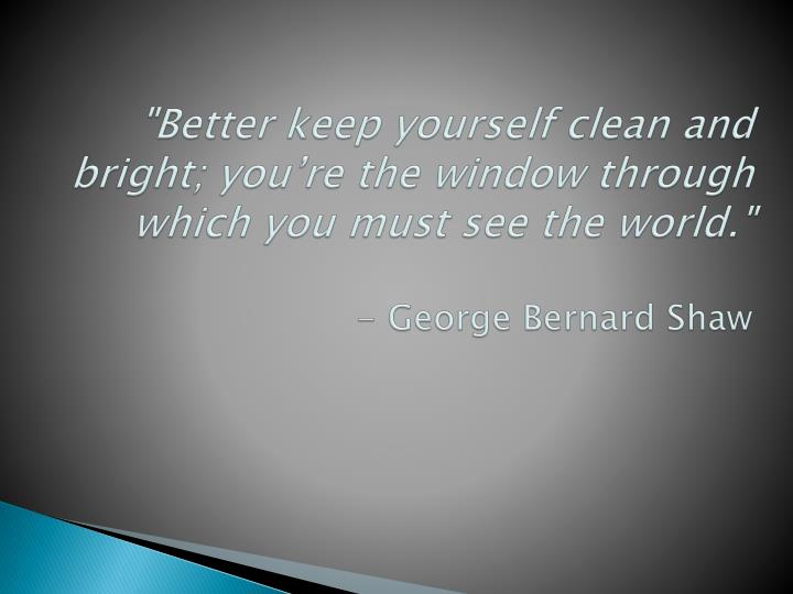 """""""Better keep yourself clean and bright; you're the window through which you must see the world."""""""
