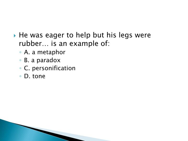 He was eager to help but his legs were rubber… is an example of: