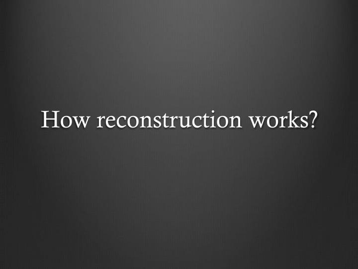 How reconstruction works?
