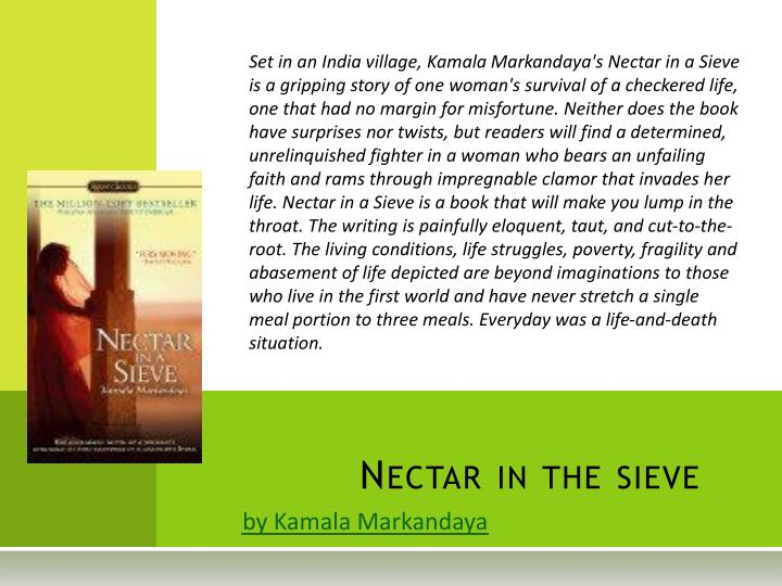 nectar ina sieve The value of suffering in kamala markandaya's nectar in a sieve shoshana m landow '91 (anthropology 302, princeton university, 1989) kamala markandaya's nectar in a sieve portrays its positive woman characters as ideal sufferers and nurturers.