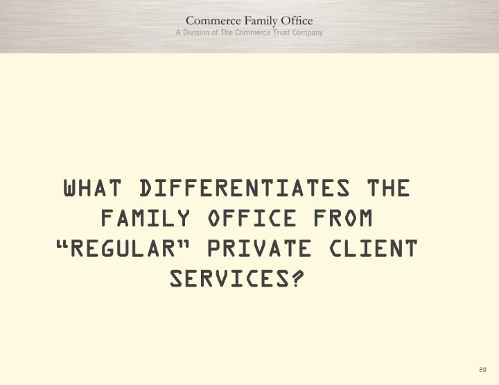 "WHAT DIFFERENTIATES THE FAMILY OFFICE FROM ""REGULAR"" PRIVATE CLIENT SERVICES?"