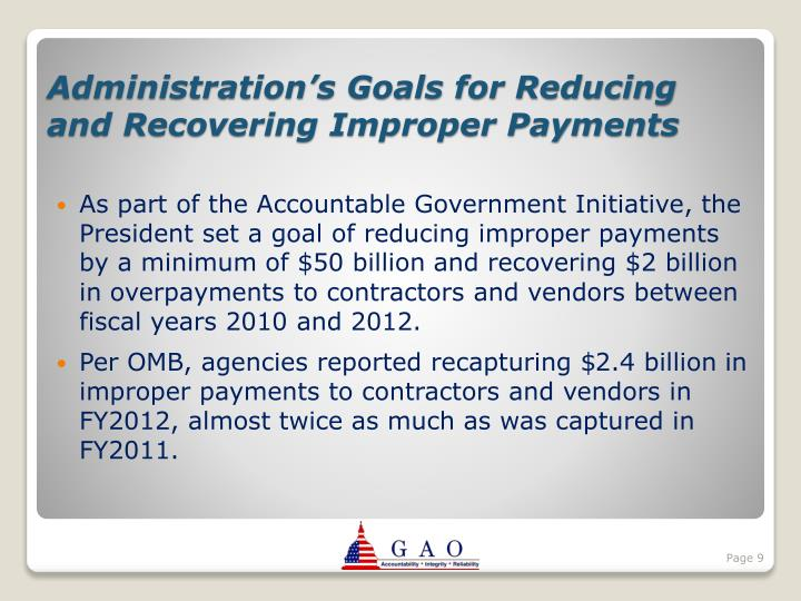 As part of the Accountable Government Initiative, the President set a goal of reducing improper payments by a minimum of $50 billion and recovering $2 billion in overpayments to contractors and vendors between fiscal years 2010 and 2012.