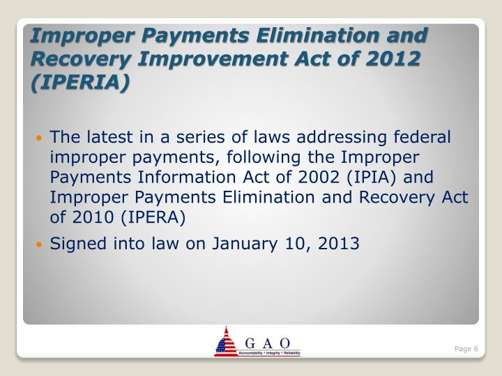 The latest in a series of laws addressing federal improper payments, following the Improper Payments Information Act of 2002 (IPIA) and Improper Payments Elimination and Recovery Act of 2010 (IPERA)