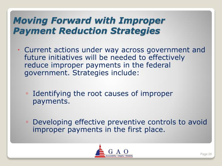 Current actions under way across government and future initiatives will be needed to effectively reduce improper payments in the federal government. Strategies include: