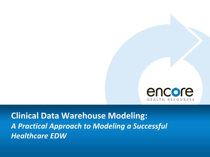clinical data warehouse modeling a practical approach to modeling a successful healthcare edw n.