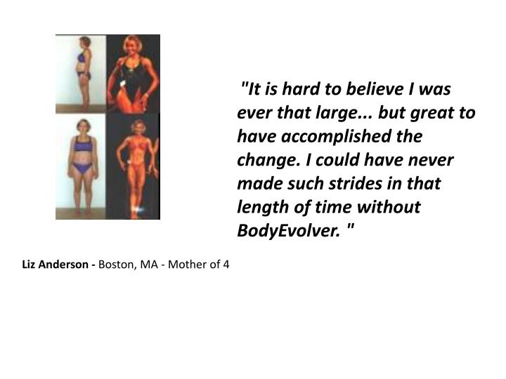 """""""It is hard to believe I was ever that large... but great to have accomplished the change. I could have never made such strides in that length of time without BodyEvolver. """""""