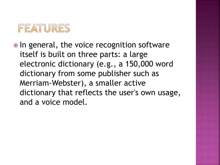 In general, the voice recognition software itself is built on three parts: a large electronic dictionary (e.g., a 150,000 word dictionary from some publisher such as Merriam-Webster), a smaller active dictionary that reflects the user's own usage, and a voice model.