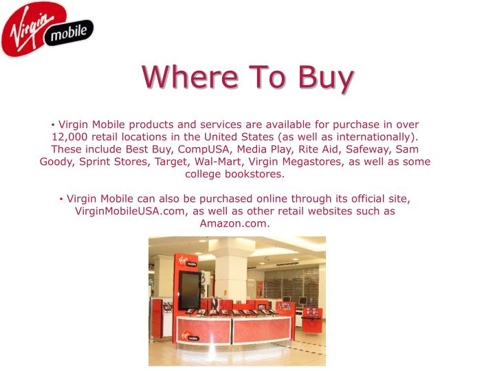 Virgin Mobile products and services are available for purchase in over  12,000 retail locations in the United States (as well as internationally).