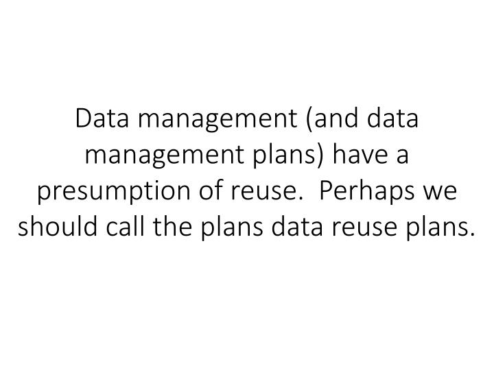 Data management (and data management plans) have a presumption of reuse.  Perhaps we should call the plans data reuse plans.
