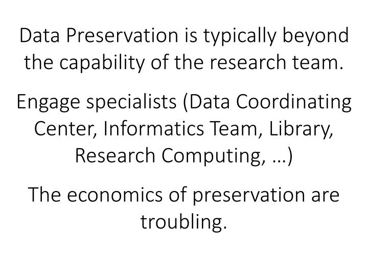 Data Preservation is typically beyond the capability of the research team.