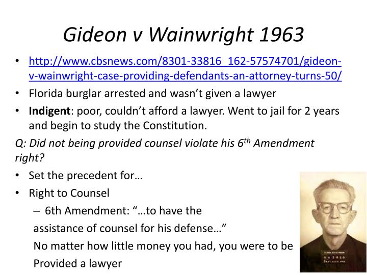 """a discussion on the right to counsel based on the case of gideon vs wainwright Wainwright, unanimously holding that defendants facing serious criminal charges have a right to counsel at state expense if they cannot afford one the supreme court agreed to hear gideon's case and granted him a new trial, ruling that legal assistance is """"fundamental and essential to a fair trial"""" and."""