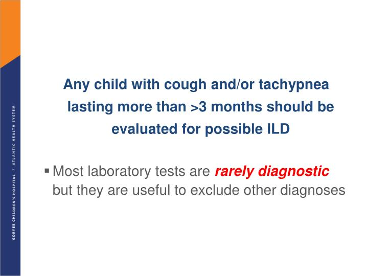 Any child with cough and/or tachypnea lasting more than >3 months should be evaluated for possible ILD