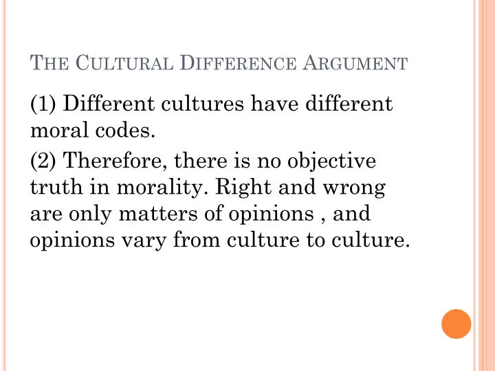 different cultures have different truths truth Argues from facts about the differences between cultural outlooks to a conclusion about the status of morality based around one fundamental ideal which basically says different cultures have different moral codes therefore there is no objective truth in morality.