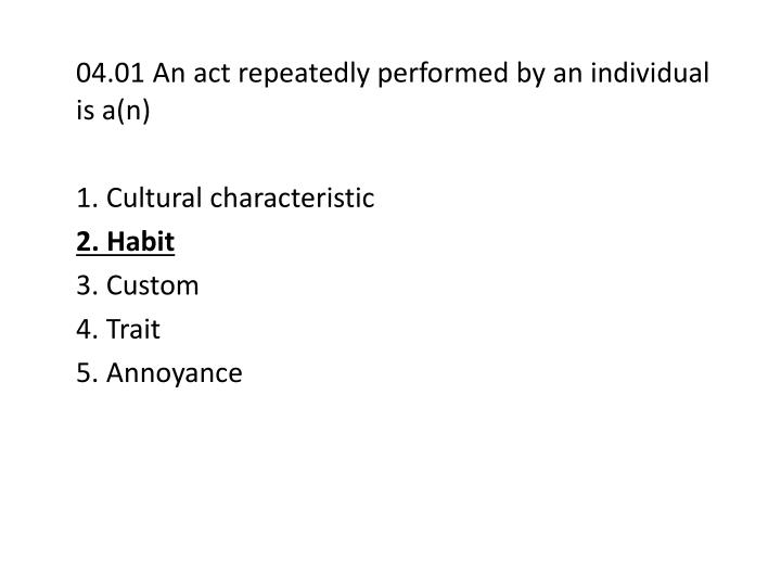 04.01 An act repeatedly performed by an individual is a(n)