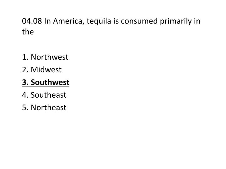 04.08 In America, tequila is consumed primarily in the