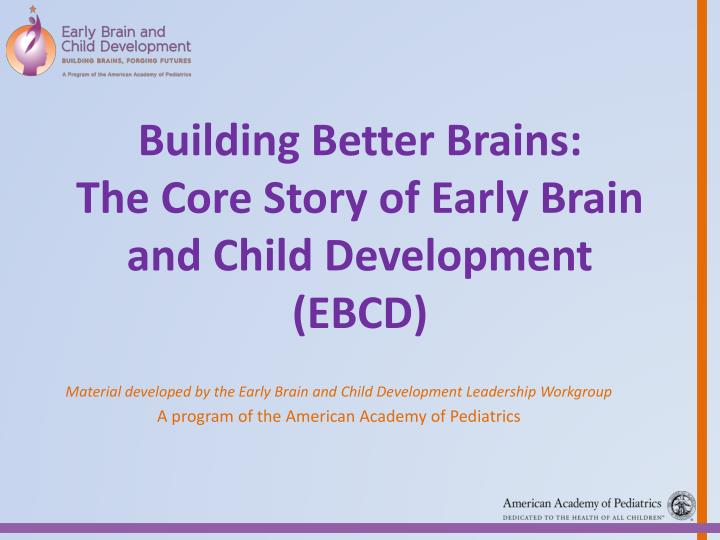 building better brains the core story of early brain and child development ebcd n.