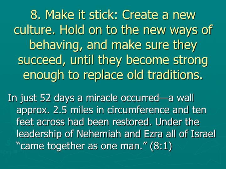 8. Make it stick: Create a new culture. Hold on to the new ways of behaving, and make sure they succeed, until they become strong enough to replace old traditions.