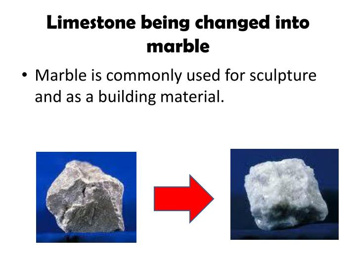 Limestone being changed into marble