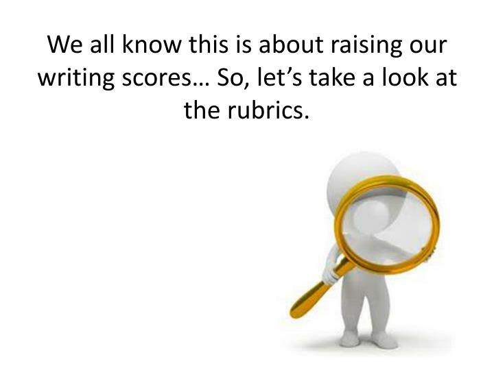 We all know this is about raising our writing scores… So, let's take a look at the rubrics.