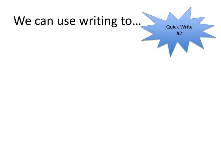 We can use writing to…
