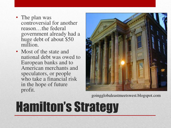 The plan was controversial for another reason…the federal government already had a huge debt of about $50 million.