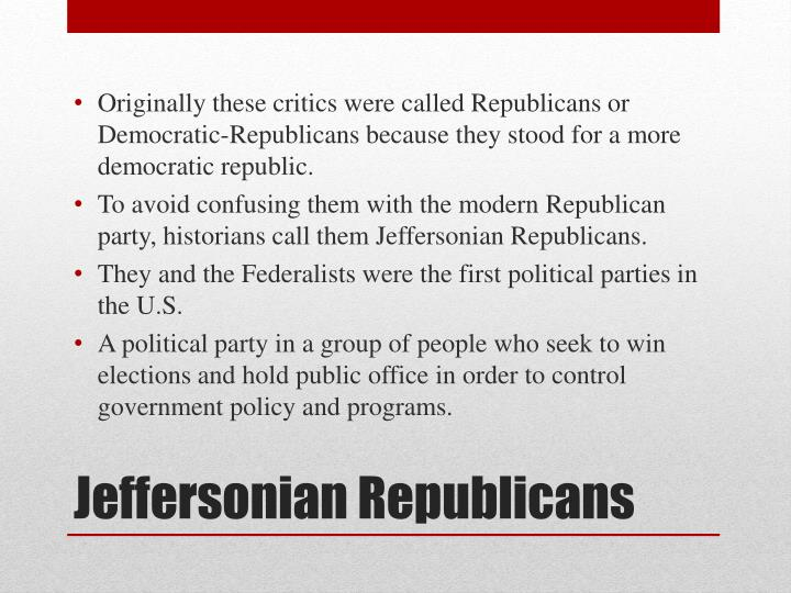 Originally these critics were called Republicans or Democratic-Republicans because they stood for a more democratic republic.