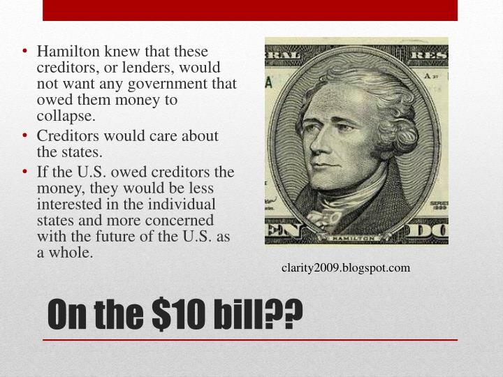 Hamilton knew that these creditors, or lenders, would not want any government that owed them money to collapse.