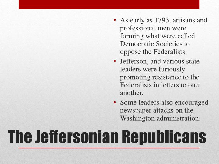 As early as 1793, artisans and professional men were forming what were called Democratic Societies to oppose the Federalists.