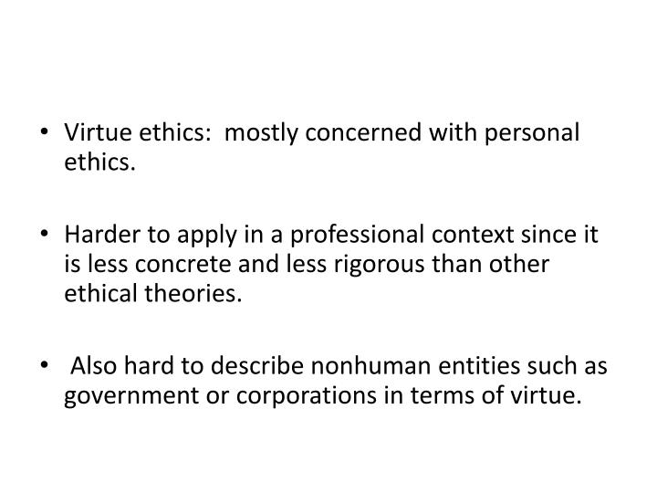 Virtue ethics:  mostly concerned with personal ethics.