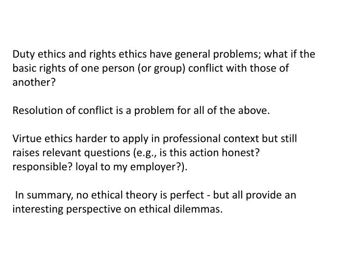 Duty ethics and rights ethics have general problems; what if the basic rights of one person (or group) conflict with those of another?