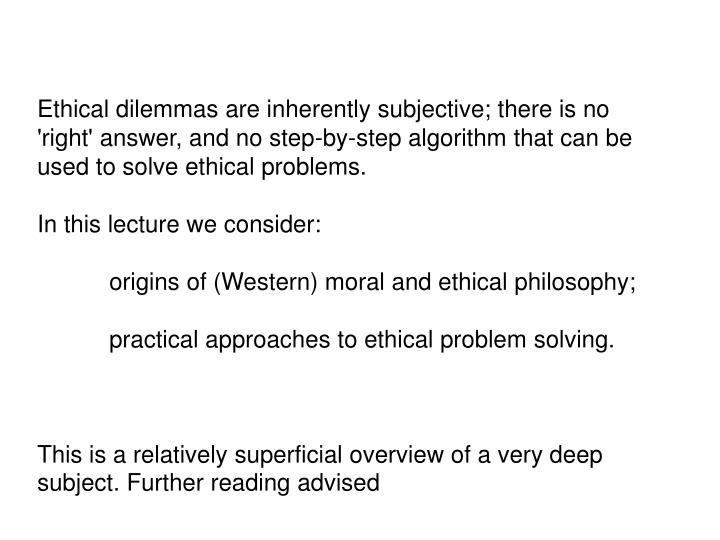 Ethical dilemmas are inherently subjective; there is no 'right' answer, and no step-by-step algorithm that can be used to solve ethical problems.