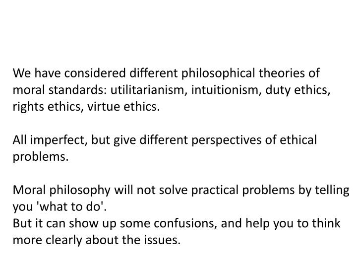 We have considered different philosophical theories of moral standards: utilitarianism, intuitionism, duty ethics, rights ethics, virtue ethics.