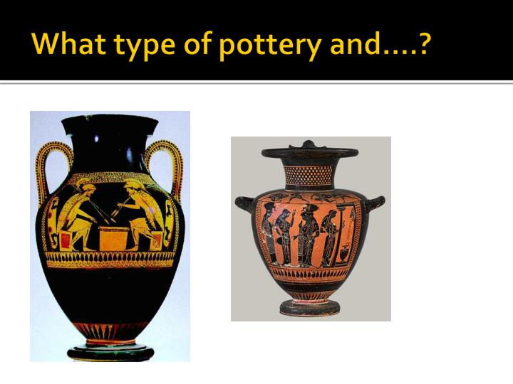 What type of pottery and….?