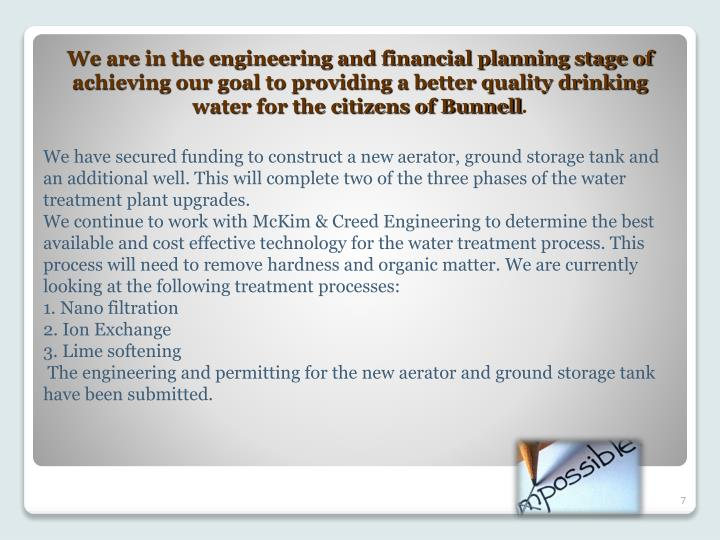 We are in the engineering and financial planning stage of achieving our goal to providing a better quality drinking water for the citizens of Bunnell