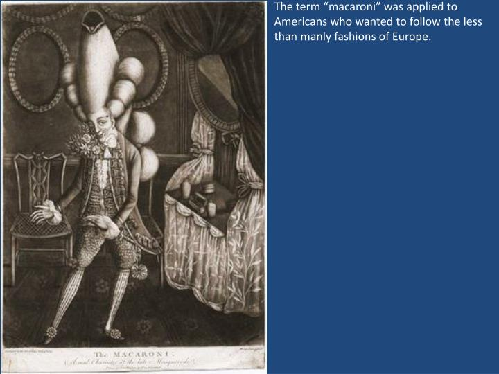 """The term """"macaroni"""" was applied to Americans who wanted to follow the less than manly fashions of Europe."""