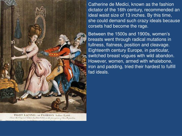 Catherine de Medici, known as the fashion dictator of the 16th century, recommended an ideal waist size of 13 inches. By this time, she could demand such crazy ideals because corsets had become the rage.