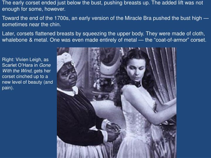 The early corset ended just below the bust, pushing breasts up. The added lift was not enough for some, however.