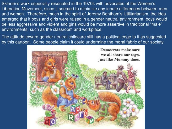 """Skinner's work especially resonated in the 1970s with advocates of the Women's Liberation Movement, since it seemed to minimize any innate differences between men and women.  Therefore, much in the spirit of Jeremy Bentham's Utilitarianism, the idea emerged that if boys and girls were raised in a gender neutral environment, boys would be less aggressive and violent and girls would be more assertive in traditional """"male"""" environments, such as the classroom and workplace."""