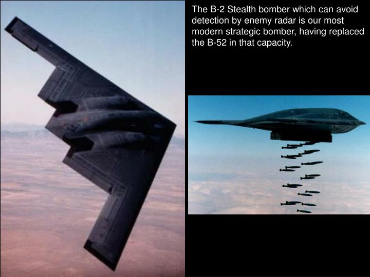 The B-2 Stealth bomber which can avoid detection by enemy radar is our most modern strategic bomber, having replaced the B-52 in that capacity.
