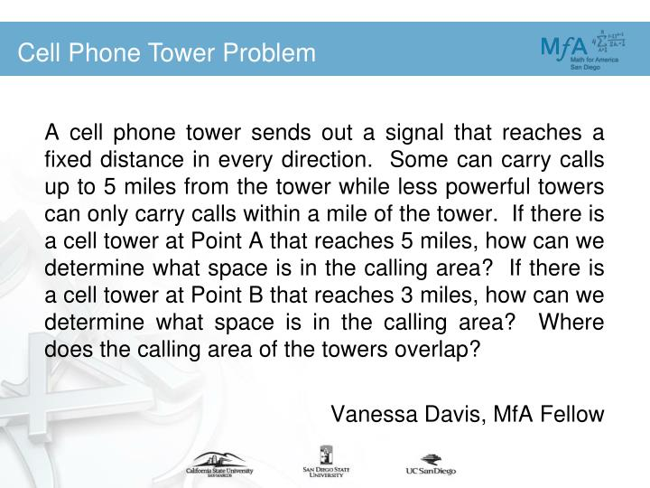 A cell phone tower sends out a signal that reaches a fixed distance in every direction.  Some can carry calls up to 5 miles from the tower while less powerful towers can only carry calls within a mile of the tower.  If there is a cell tower at Point A that reaches 5 miles, how can we determine what space is in the calling area?  If there is a cell tower at Point B that reaches 3 miles, how can we determine what space is in the calling area?  Where does the calling area of the towers