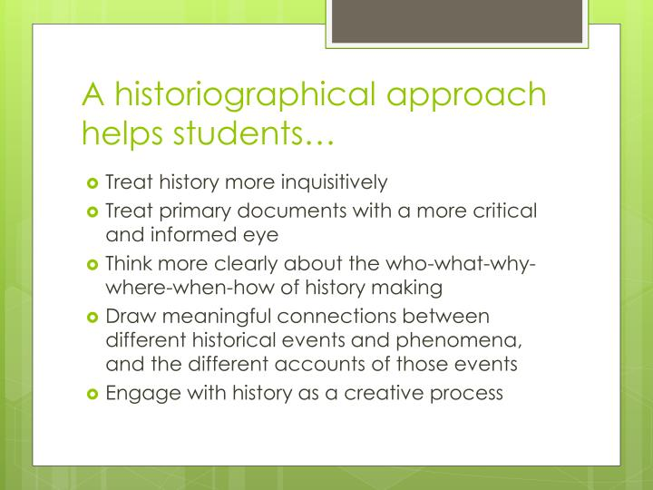 A historiographical approach helps students…