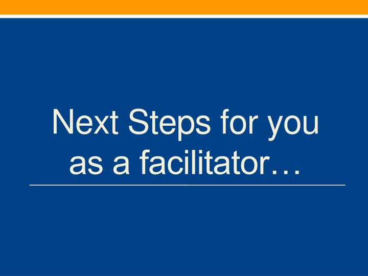 Next Steps for you as a facilitator…