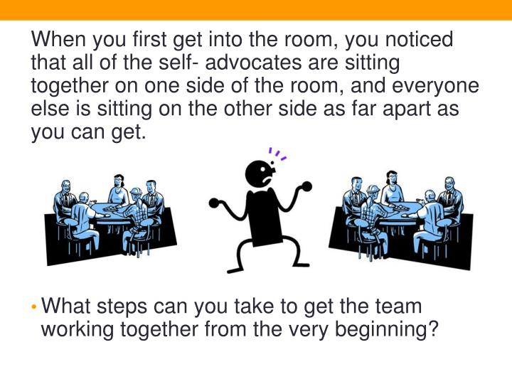 When you first get into the room, you noticed that all of the self- advocates are sitting together on one side of the room, and everyone else is sitting on the other side as far apart as you can get.