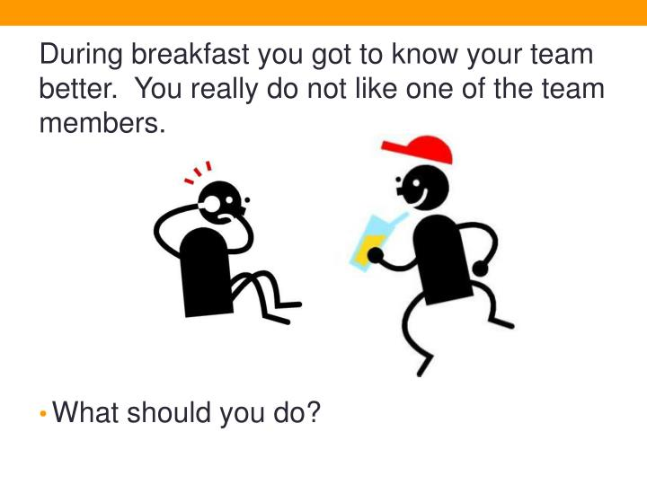 During breakfast you got to know your team better.  You really do not like one of the team members.