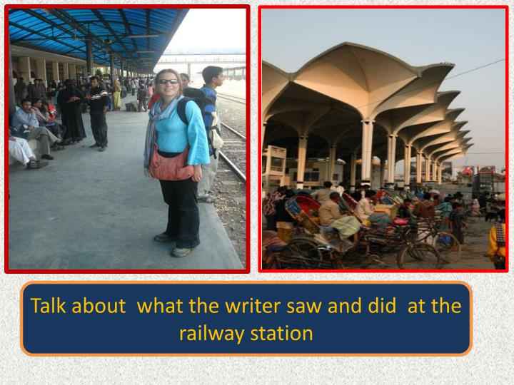 Talk about  what the writer saw and did  at the  railway station